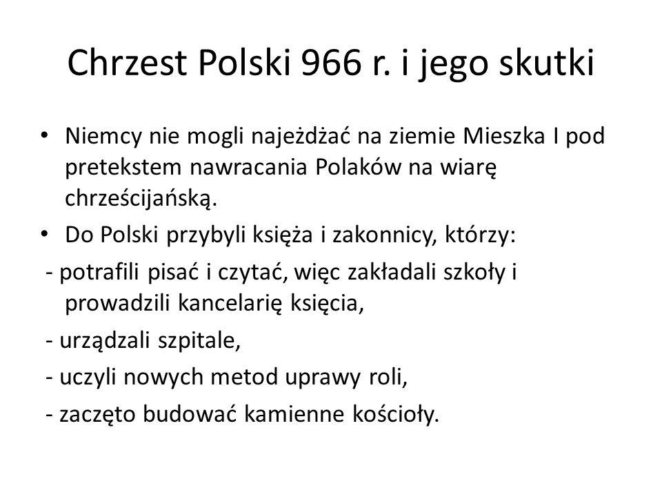 Chrzest Polski 966 r. i jego skutki Niemcy nie mogli najeżdżać na ziemie Mieszka I pod pretekstem nawracania Polaków na wiarę chrześcijańską. Do Polsk