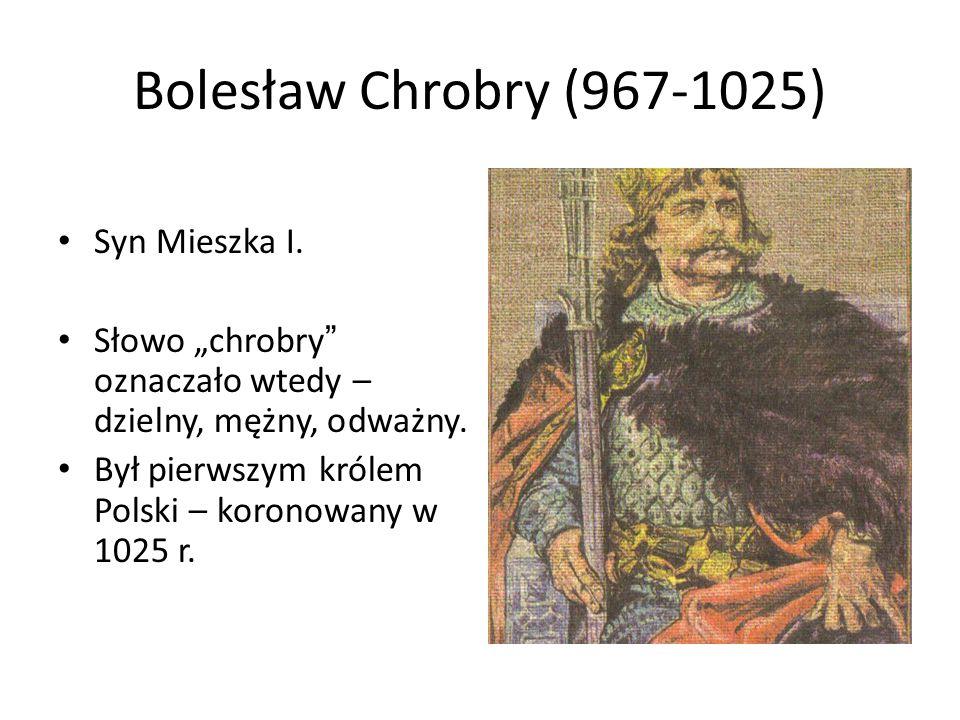 """Bolesław Chrobry (967-1025) Syn Mieszka I. Słowo """"chrobry """" oznaczało wtedy – dzielny, mężny, odważny. Był pierwszym królem Polski – koronowany w 1025"""