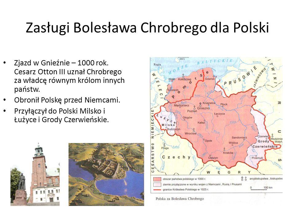 Zasługi Bolesława Chrobrego dla Polski Zjazd w Gnieźnie – 1000 rok. Cesarz Otton III uznał Chrobrego za władcę równym królom innych państw. Obronił Po