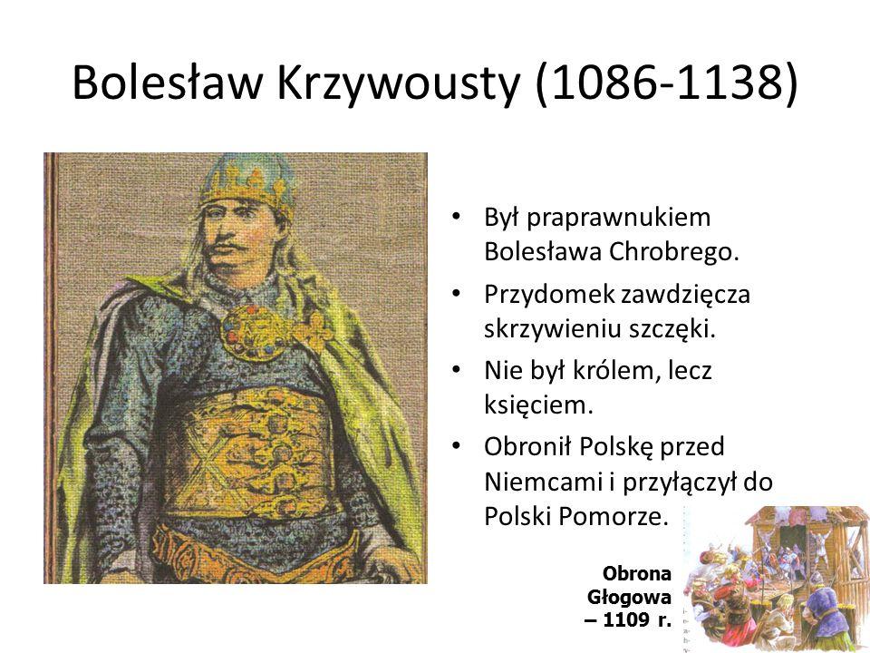 Bolesław Krzywousty (1086-1138) Był praprawnukiem Bolesława Chrobrego. Przydomek zawdzięcza skrzywieniu szczęki. Nie był królem, lecz księciem. Obroni