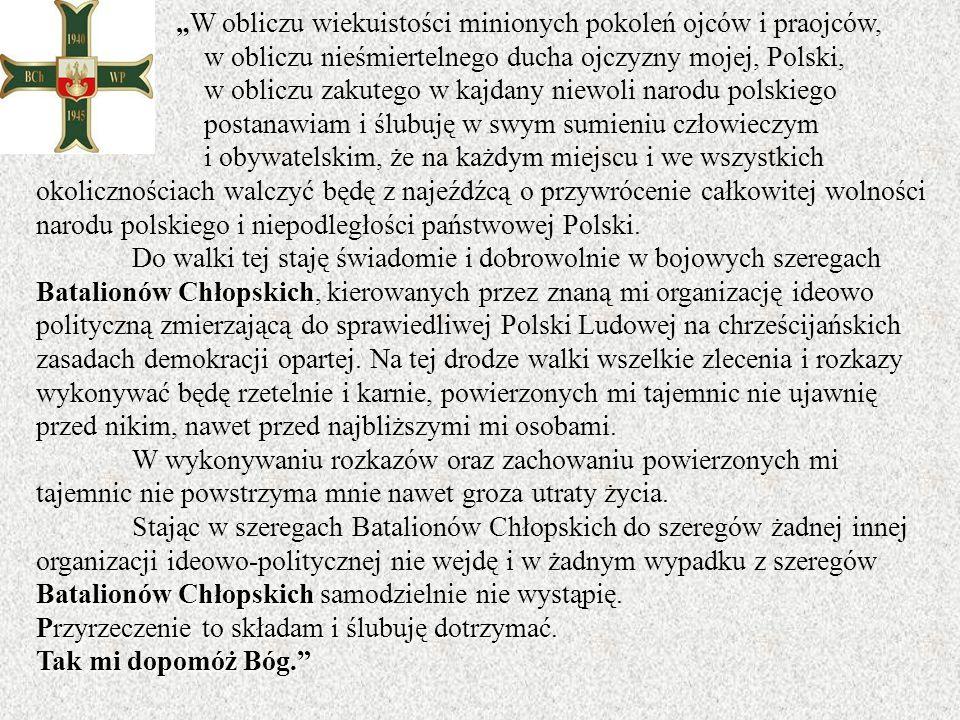 """"""" W obliczu wiekuistości minionych pokoleń ojców i praojców, w obliczu nieśmiertelnego ducha ojczyzny mojej, Polski, w obliczu zakutego w kajdany niewoli narodu polskiego postanawiam i ślubuję w swym sumieniu człowieczym i obywatelskim, że na każdym miejscu i we wszystkich okolicznościach walczyć będę z najeźdźcą o przywrócenie całkowitej wolności narodu polskiego i niepodległości państwowej Polski."""