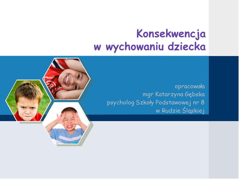 Konsekwencja w wychowaniu dziecka opracowała mgr Katarzyna Gębska psycholog Szkoły Podstawowej nr 8 w Rudzie Śląskiej