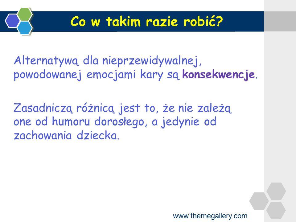 www.themegallery.com Konsekwencje pokazują dziecku jak należy postępować i czego więcej nie robić są naturalnym wynikiem zachowania dziecka powinny być sformułowane jako reguły zachowania panujące w domu reguły te powinny być stanowczo i konsekwentnie przestrzegane