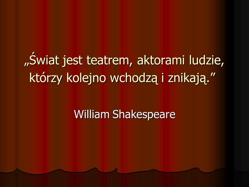 """""""Świat jest teatrem, aktorami ludzie, którzy kolejno wchodzą i znikają. """"Świat jest teatrem, aktorami ludzie, którzy kolejno wchodzą i znikają. William Shakespeare"""