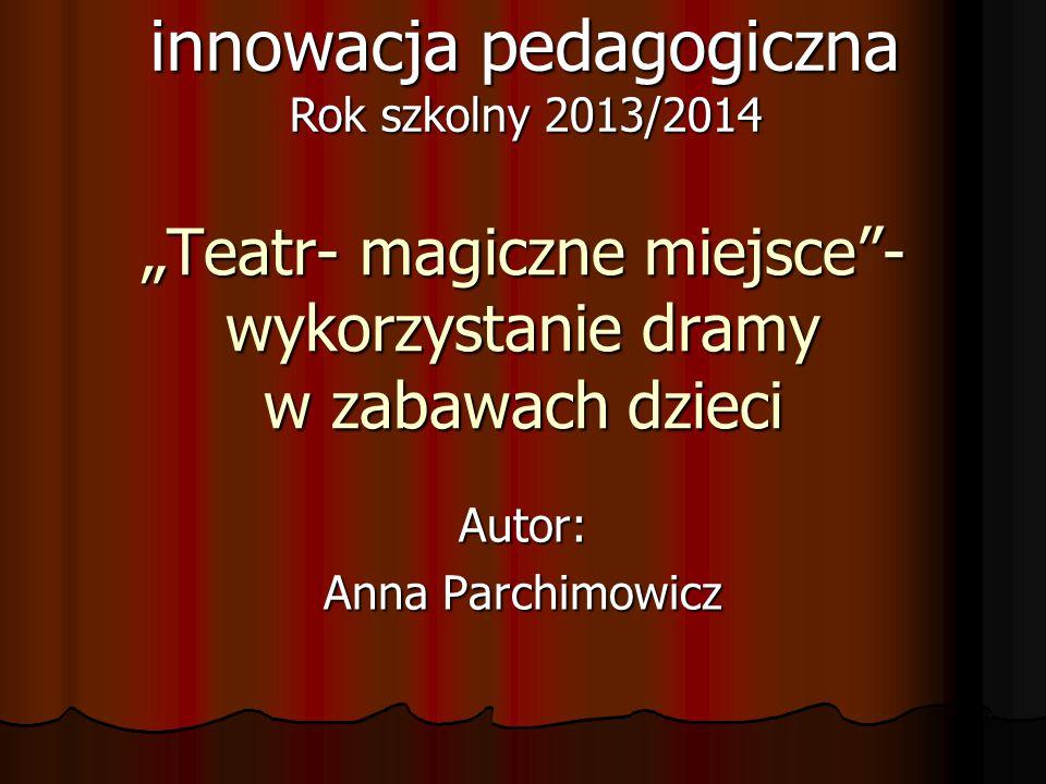 """""""Teatr- magiczne miejsce""""- wykorzystanie dramy w zabawach dzieci Autor: Anna Parchimowicz innowacja pedagogiczna Rok szkolny 2013/2014"""