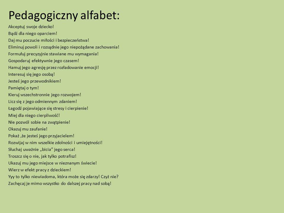 Pedagogiczny alfabet: Akceptuj swoje dziecko! Bądź dla niego oparciem! Daj mu poczucie miłości i bezpieczeństwa! Eliminuj powoli i rozsądnie jego niep