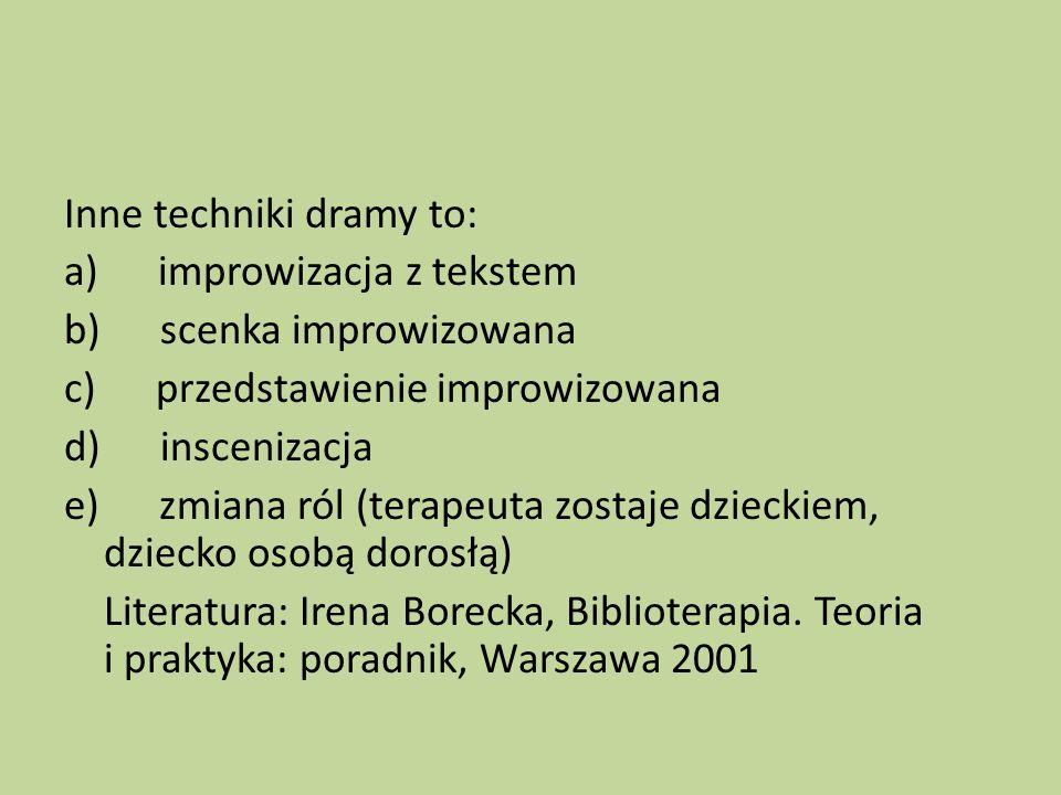 Inne techniki dramy to: a) improwizacja z tekstem b) scenka improwizowana c) przedstawienie improwizowana d) inscenizacja e) zmiana ról (terapeuta zostaje dzieckiem, dziecko osobą dorosłą) Literatura: Irena Borecka, Biblioterapia.