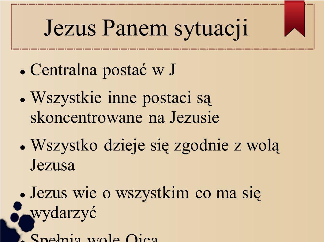 Jezus Panem sytuacji Centralna postać w J Wszystkie inne postaci są skoncentrowane na Jezusie Wszystko dzieje się zgodnie z wolą Jezusa Jezus wie o ws