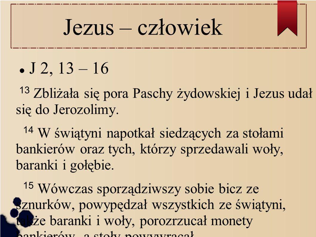 Jezus – człowiek J 2, 13 – 16 13 Zbliżała się pora Paschy żydowskiej i Jezus udał się do Jerozolimy. 14 W świątyni napotkał siedzących za stołami bank