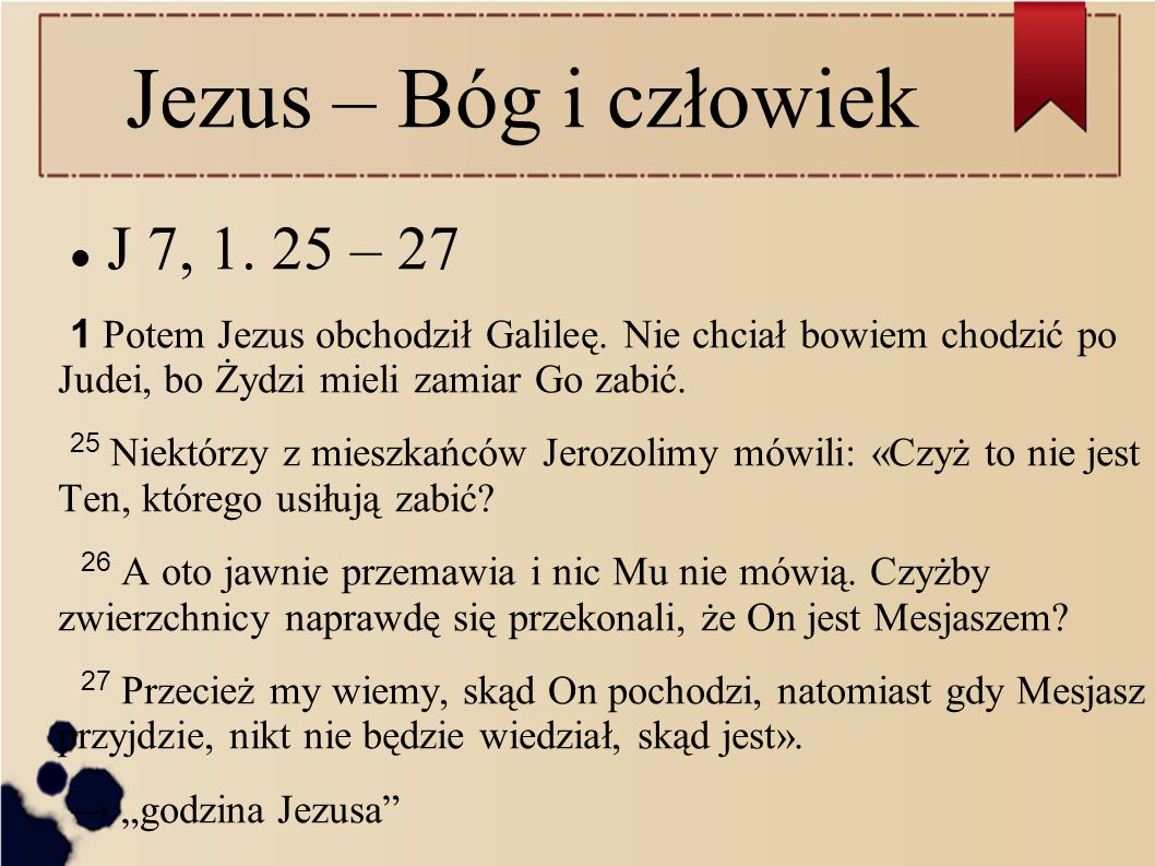 Jezus – Bóg i człowiek J 7, 1. 25 – 27 1 Potem Jezus obchodził Galileę. Nie chciał bowiem chodzić po Judei, bo Żydzi mieli zamiar Go zabić. 25 Niektór
