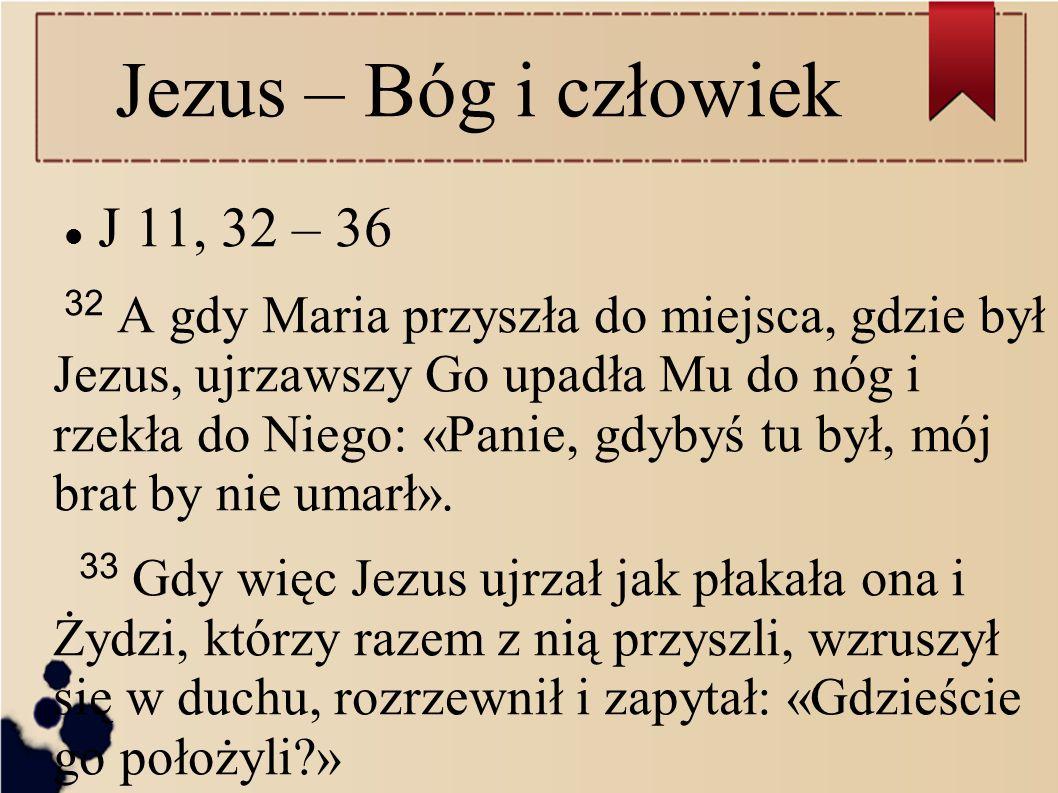 Jezus – Bóg i człowiek J 11, 32 – 36 32 A gdy Maria przyszła do miejsca, gdzie był Jezus, ujrzawszy Go upadła Mu do nóg i rzekła do Niego: «Panie, gdy