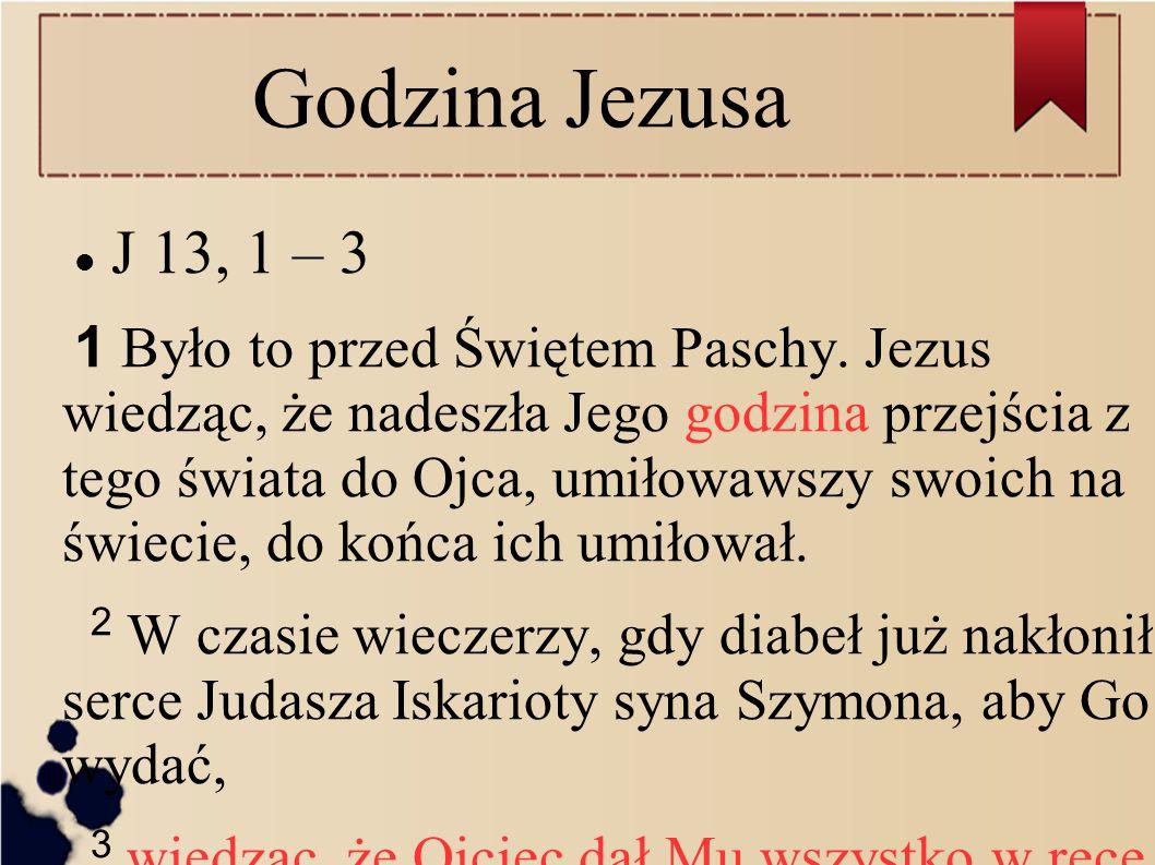 Godzina Jezusa J 13, 1 – 3 1 Było to przed Świętem Paschy. Jezus wiedząc, że nadeszła Jego godzina przejścia z tego świata do Ojca, umiłowawszy swoich