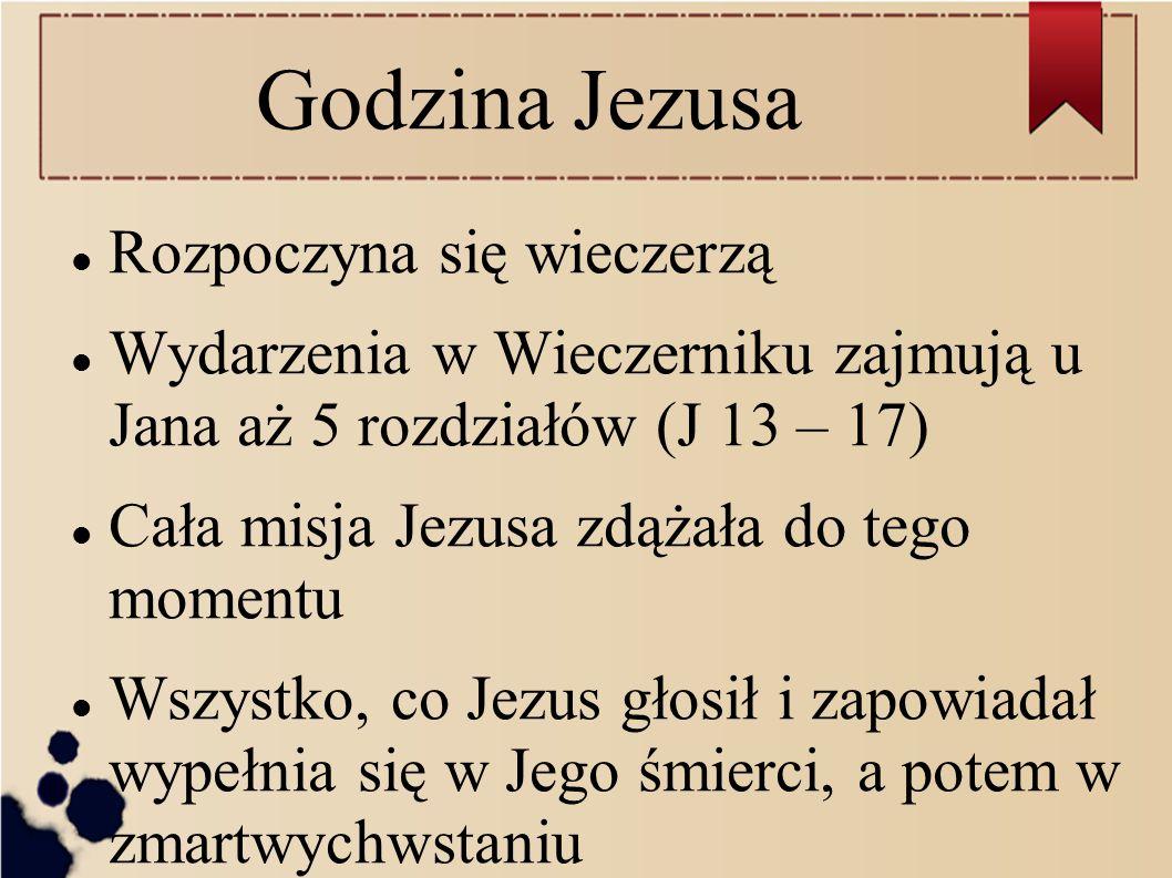 Godzina Jezusa Rozpoczyna się wieczerzą Wydarzenia w Wieczerniku zajmują u Jana aż 5 rozdziałów (J 13 – 17) Cała misja Jezusa zdążała do tego momentu