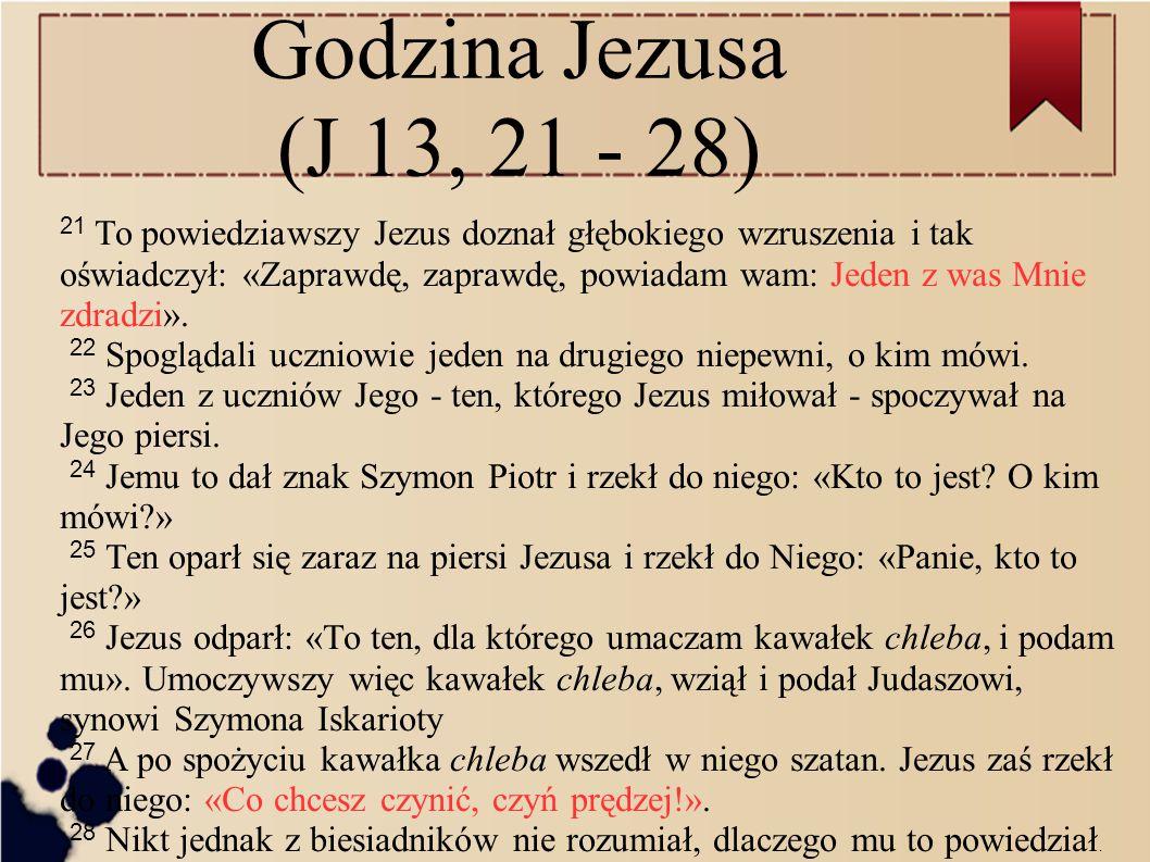 Godzina Jezusa (J 13, 21 - 28) 21 To powiedziawszy Jezus doznał głębokiego wzruszenia i tak oświadczył: «Zaprawdę, zaprawdę, powiadam wam: Jeden z was