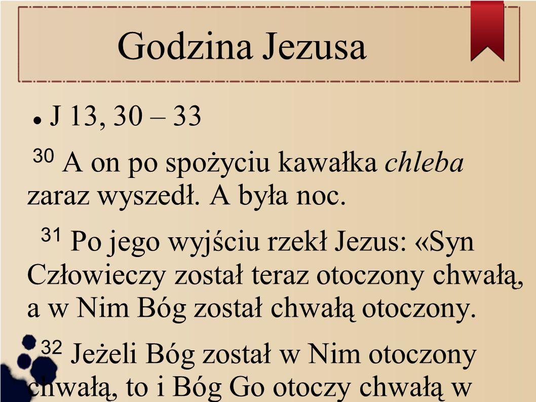 Godzina Jezusa J 13, 30 – 33 30 A on po spożyciu kawałka chleba zaraz wyszedł. A była noc. 31 Po jego wyjściu rzekł Jezus: «Syn Człowieczy został tera