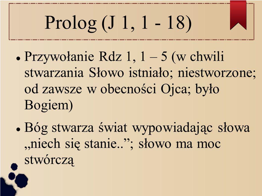 Prolog (J 1, 1 - 18) Przywołanie Rdz 1, 1 – 5 (w chwili stwarzania Słowo istniało; niestworzone; od zawsze w obecności Ojca; było Bogiem) Bóg stwarza