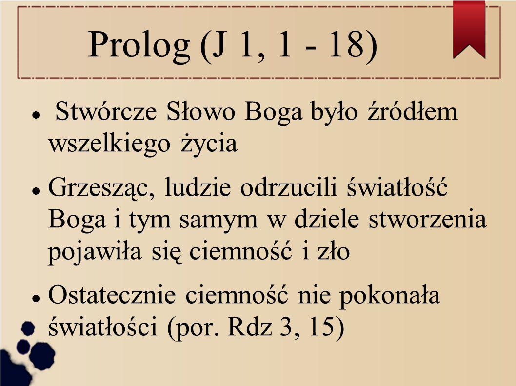 Prolog (J 1, 1 - 18) Stwórcze Słowo Boga było źródłem wszelkiego życia Grzesząc, ludzie odrzucili światłość Boga i tym samym w dziele stworzenia pojaw