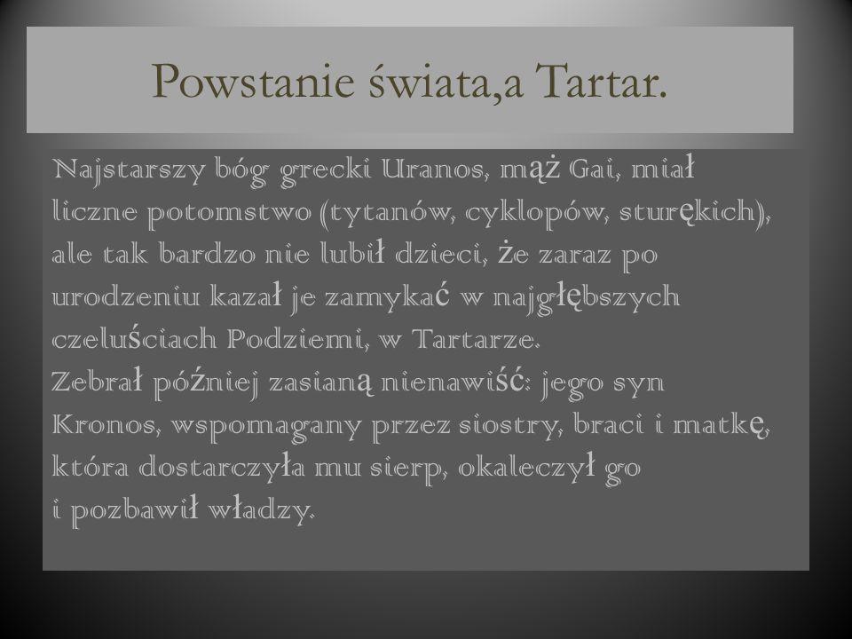 TARTAR Świat podziemi, nazywany początkowo Tartarem, a później Hadesem, jest krainą położoną za rzeką Styks. Przewoźnik Charon, którego opłacano kładz