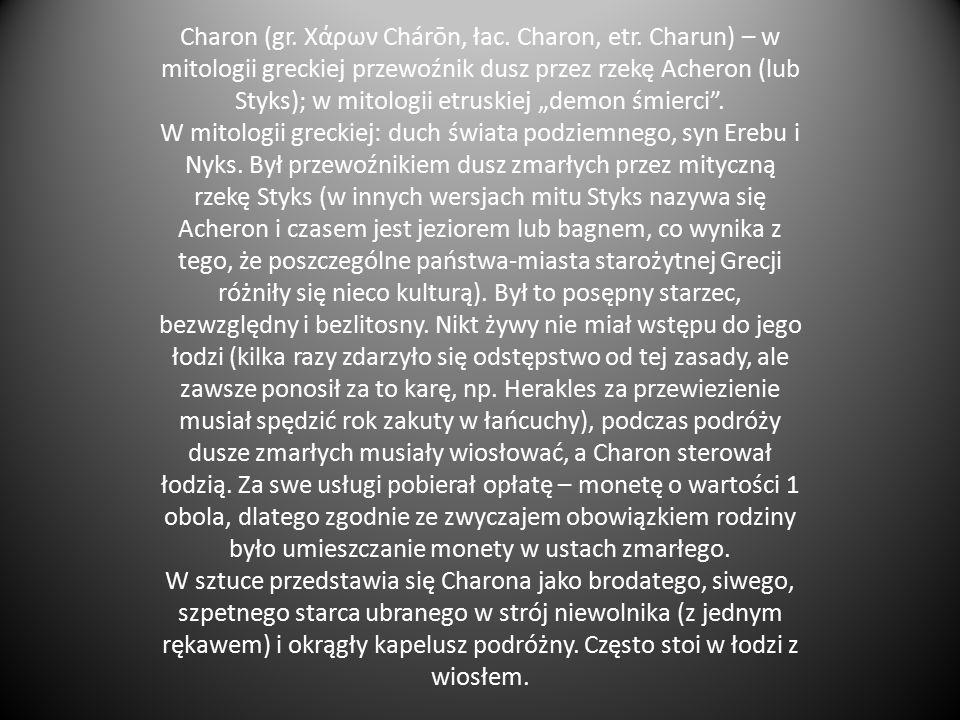 """CHARON """" Charon – plugawy, brudny, zmierzwiona, siwa broda mu spływa po piersi, oczy goreją ogniem, z ramion zwisa zabłocona opończa, grubym sznurem przewiązana."""