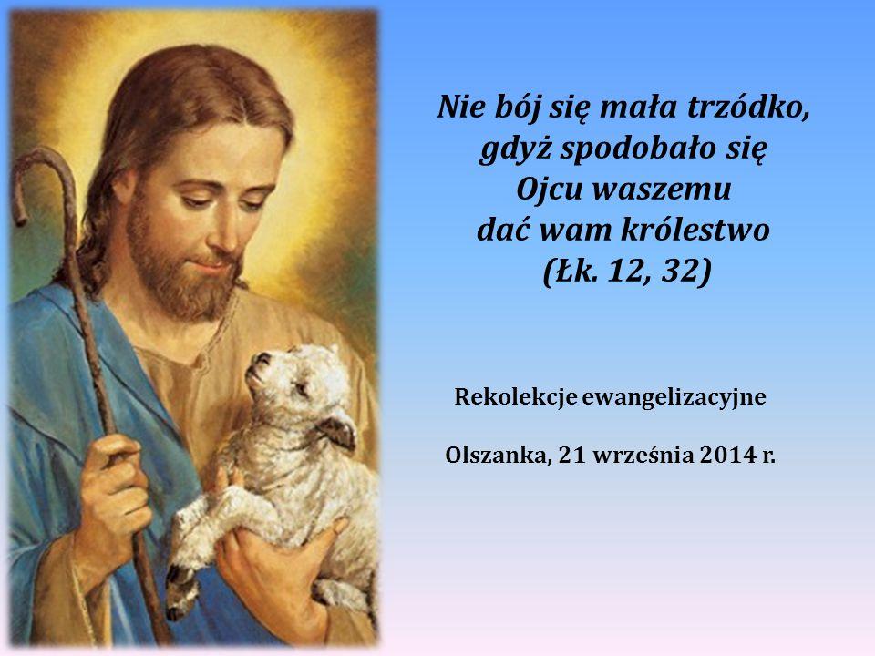 Nie bój się mała trzódko, gdyż spodobało się Ojcu waszemu dać wam królestwo (Łk. 12, 32) Rekolekcje ewangelizacyjne Olszanka, 21 września 2014 r.