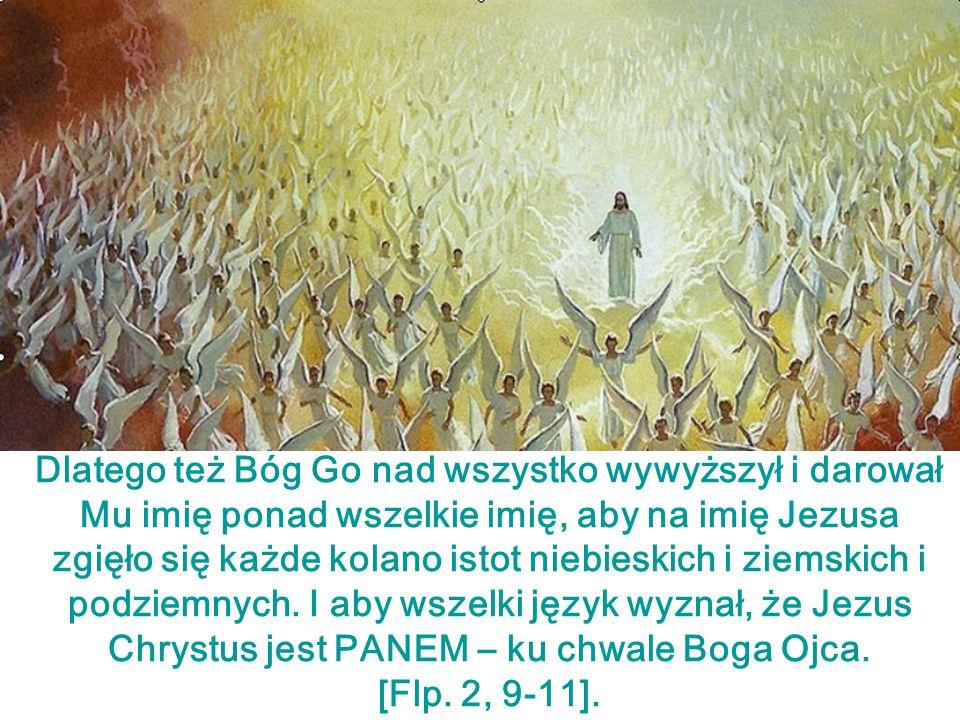 Dlatego też Bóg Go nad wszystko wywyższył i darował Mu imię ponad wszelkie imię, aby na imię Jezusa zgięło się każde kolano istot niebieskich i ziemsk