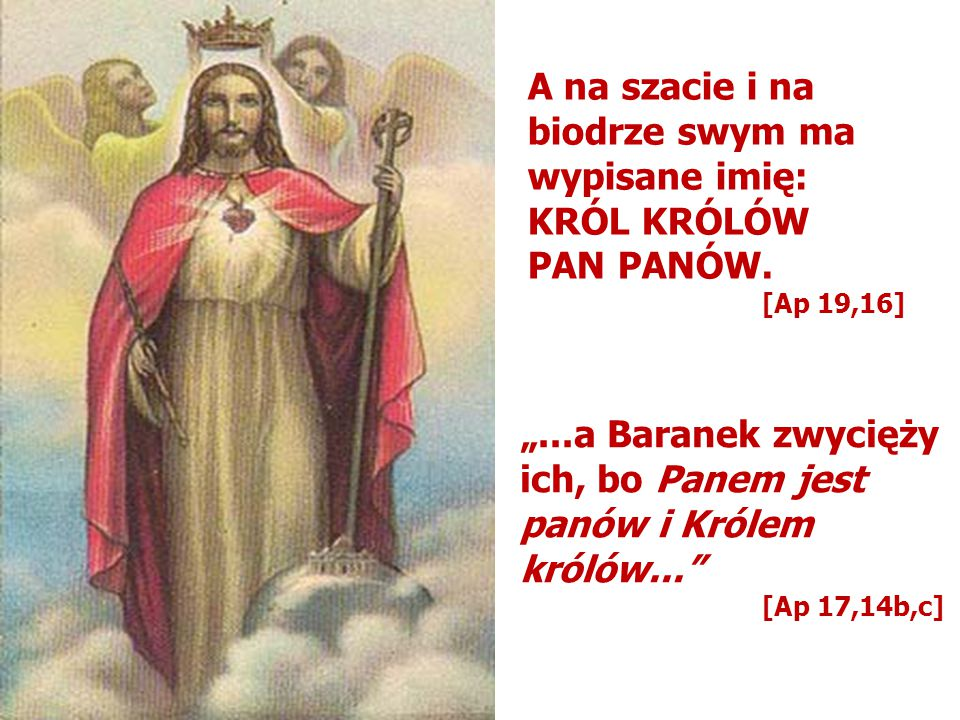 """A na szacie i na biodrze swym ma wypisane imię: KRÓL KRÓLÓW PAN PANÓW. [Ap 19,16] """"...a Baranek zwycięży ich, bo Panem jest panów i Królem królów..."""""""