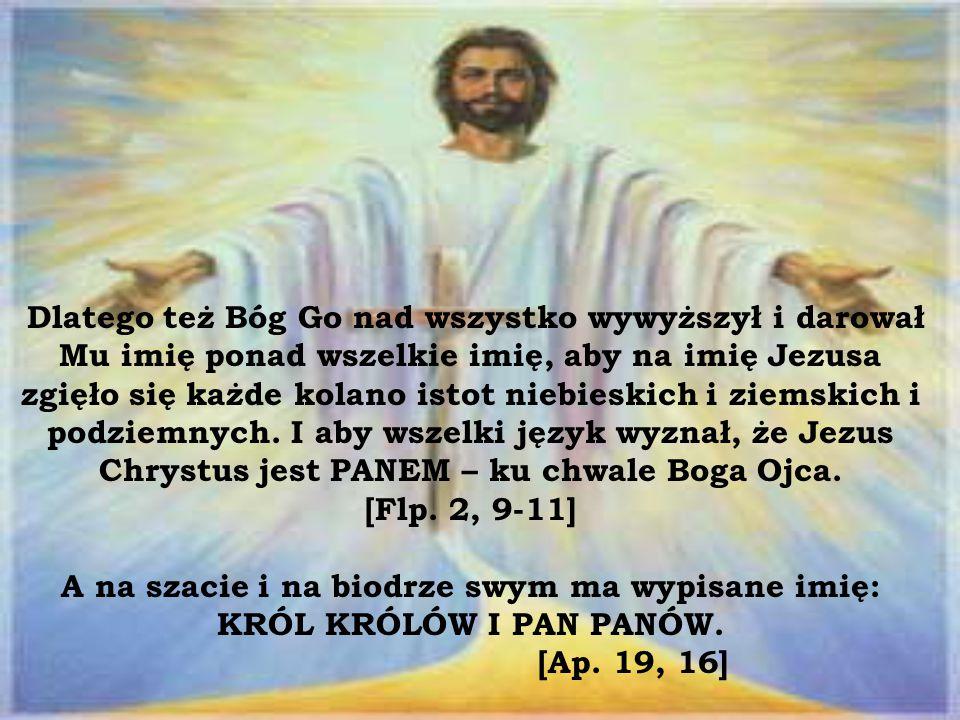 Dlatego też Bóg Go nad wszystko wywyższył i darował Mu imię ponad wszelkie imię, aby na imię Jezusa zgięło się każde kolano istot niebieskich i ziemskich i podziemnych.