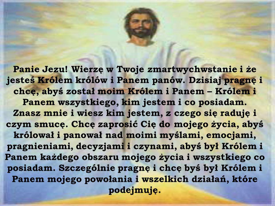 Panie Jezu! Wierzę w Twoje zmartwychwstanie i że jesteś Królem królów i Panem panów. Dzisiaj pragnę i chcę, abyś został moim Królem i Panem – Królem i