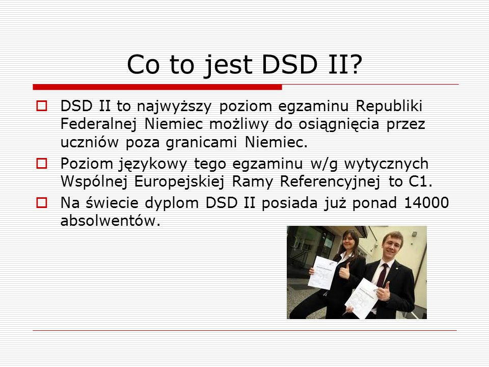 Co to jest DSD II?  DSD II to najwyższy poziom egzaminu Republiki Federalnej Niemiec możliwy do osiągnięcia przez uczniów poza granicami Niemiec.  P