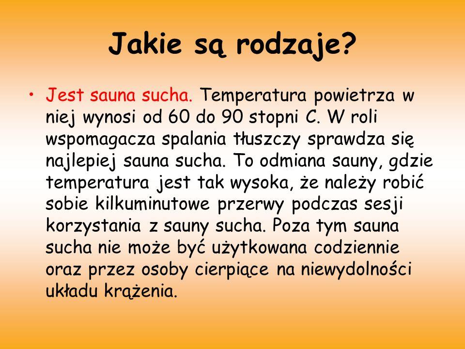 Jest też sauna mokra.charakteryzuje się dużą wilgotnością powietrza (ok.