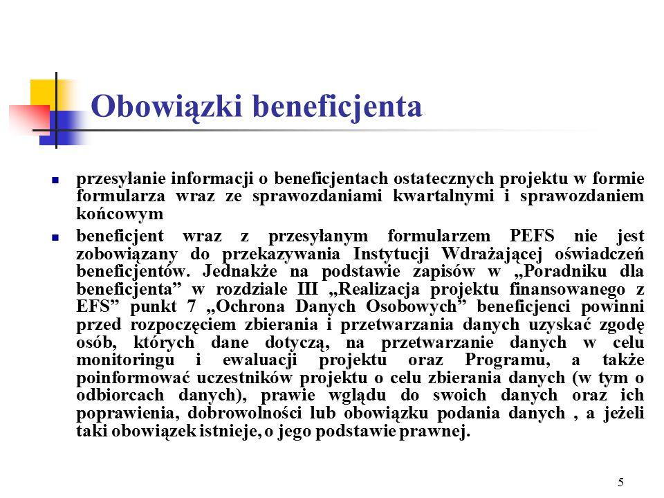 5 Obowiązki beneficjenta przesyłanie informacji o beneficjentach ostatecznych projektu w formie formularza wraz ze sprawozdaniami kwartalnymi i sprawozdaniem końcowym beneficjent wraz z przesyłanym formularzem PEFS nie jest zobowiązany do przekazywania Instytucji Wdrażającej oświadczeń beneficjentów.