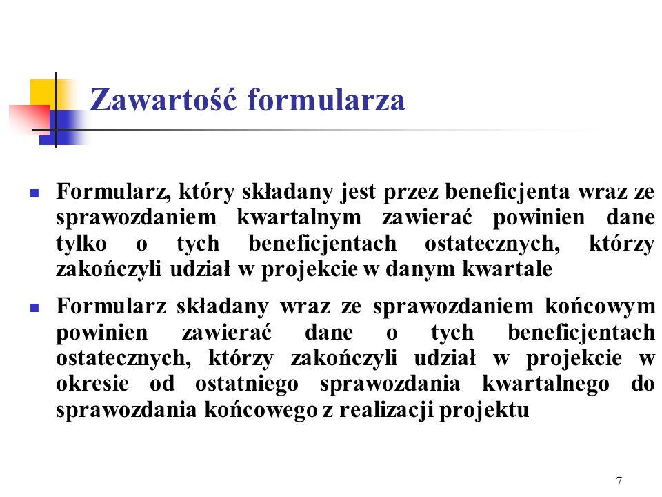 7 Zawartość formularza Formularz, który składany jest przez beneficjenta wraz ze sprawozdaniem kwartalnym zawierać powinien dane tylko o tych beneficjentach ostatecznych, którzy zakończyli udział w projekcie w danym kwartale Formularz składany wraz ze sprawozdaniem końcowym powinien zawierać dane o tych beneficjentach ostatecznych, którzy zakończyli udział w projekcie w okresie od ostatniego sprawozdania kwartalnego do sprawozdania końcowego z realizacji projektu