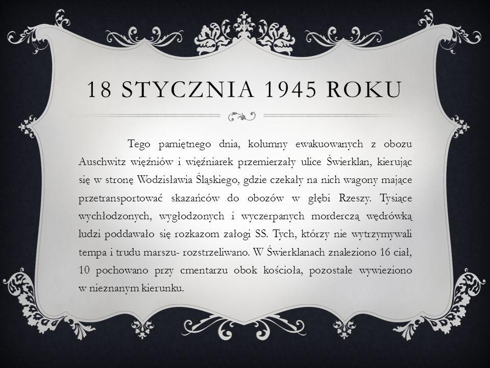 18 STYCZNIA 1945 ROKU Tego pamiętnego dnia, kolumny ewakuowanych z obozu Auschwitz więźniów i więźniarek przemierzały ulice Świerklan, kierując się w