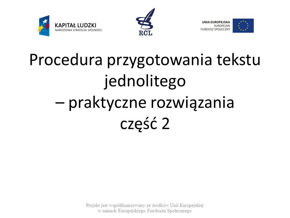 Procedura przygotowania tekstu jednolitego – praktyczne rozwiązania część 2 Projekt jest współfinansowany ze środków Unii Europejskiej w ramach Europejskiego Funduszu Społecznego