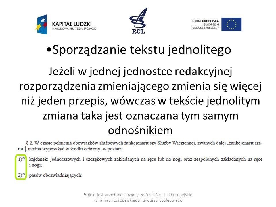 Sporządzanie tekstu jednolitego Jeżeli w jednej jednostce redakcyjnej rozporządzenia zmieniającego zmienia się więcej niż jeden przepis, wówczas w tekście jednolitym zmiana taka jest oznaczana tym samym odnośnikiem Projekt jest współfinansowany ze środków Unii Europejskiej w ramach Europejskiego Funduszu Społecznego