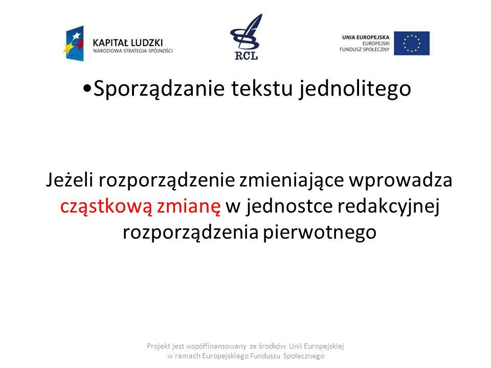Sporządzanie tekstu jednolitego Jeżeli rozporządzenie zmieniające wprowadza cząstkową zmianę w jednostce redakcyjnej rozporządzenia pierwotnego Projekt jest współfinansowany ze środków Unii Europejskiej w ramach Europejskiego Funduszu Społecznego