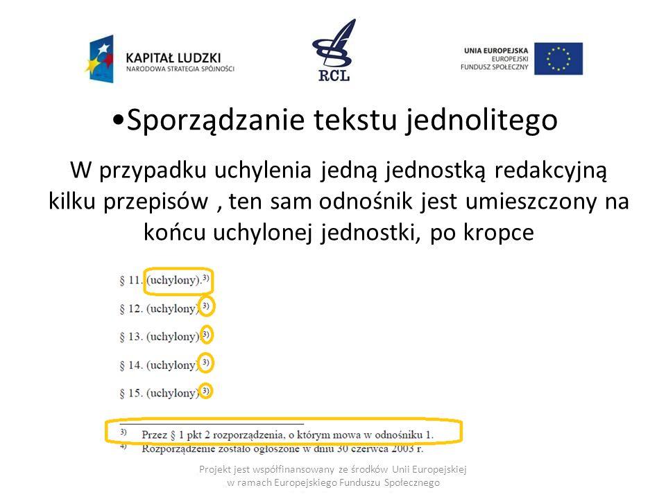 Sporządzanie tekstu jednolitego W przypadku uchylenia jedną jednostką redakcyjną kilku przepisów, ten sam odnośnik jest umieszczony na końcu uchylonej jednostki, po kropce Projekt jest współfinansowany ze środków Unii Europejskiej w ramach Europejskiego Funduszu Społecznego