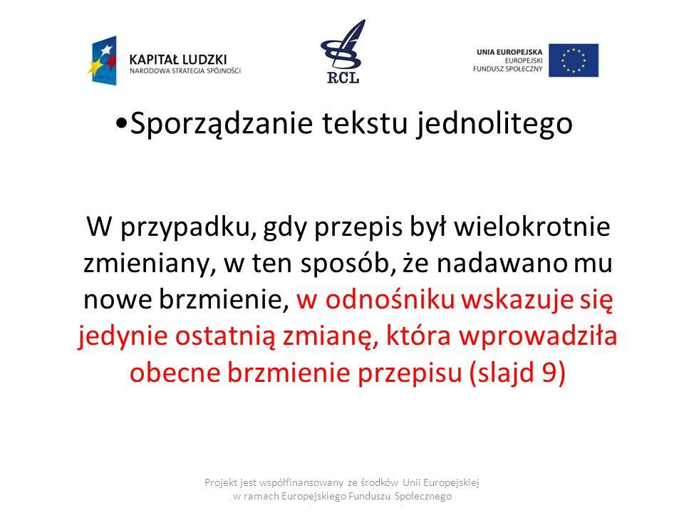 Sporządzanie tekstu jednolitego W przypadku, gdy przepis był wielokrotnie zmieniany, w ten sposób, że nadawano mu nowe brzmienie, w odnośniku wskazuje się jedynie ostatnią zmianę, która wprowadziła obecne brzmienie przepisu (slajd 9) Projekt jest współfinansowany ze środków Unii Europejskiej w ramach Europejskiego Funduszu Społecznego