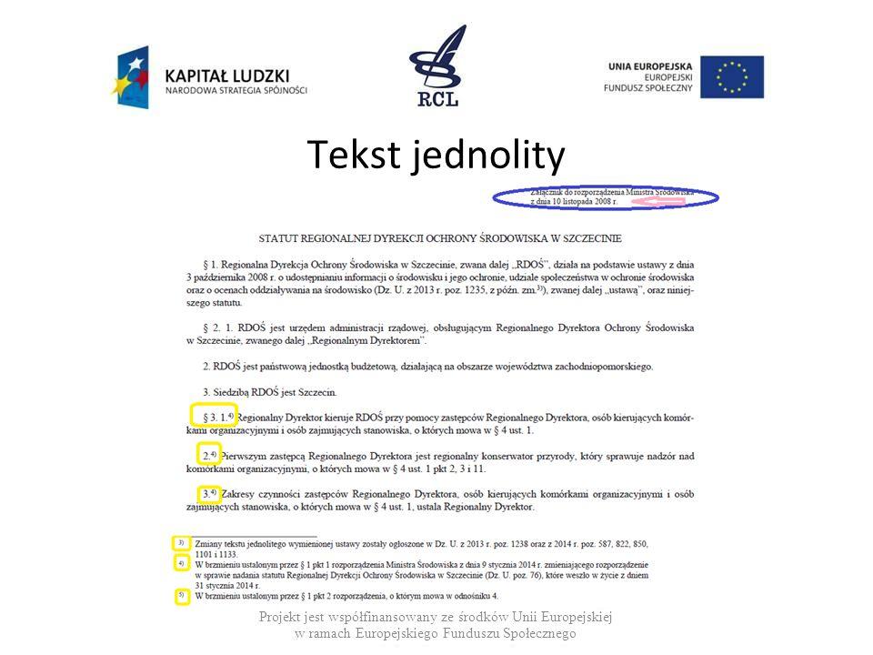 Tekst jednolity Tekst jednolity: jest załącznikiem do obwieszczenia sporządza się nanosząc na rozporządzenie pierwotne wszystkie zmiany, w kolejności ich wejścia w życie redaguje się w oparciu o Zasady Techniki Prawodawczej Projekt jest współfinansowany ze środków Unii Europejskiej w ramach Europejskiego Funduszu Społecznego