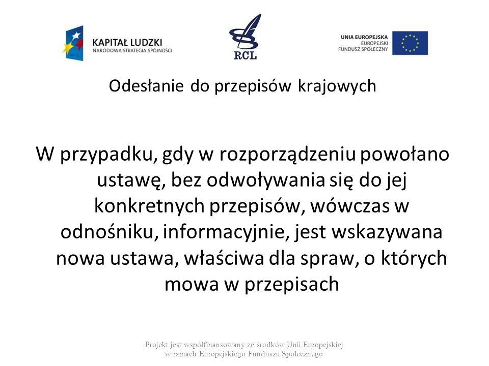 Odesłanie do przepisów krajowych W przypadku, gdy w rozporządzeniu powołano ustawę, bez odwoływania się do jej konkretnych przepisów, wówczas w odnośniku, informacyjnie, jest wskazywana nowa ustawa, właściwa dla spraw, o których mowa w przepisach Projekt jest współfinansowany ze środków Unii Europejskiej w ramach Europejskiego Funduszu Społecznego