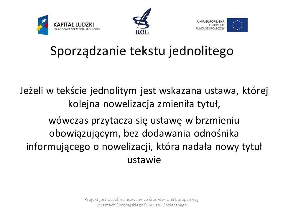Sporządzanie tekstu jednolitego Jeżeli w tekście jednolitym jest wskazana ustawa, której kolejna nowelizacja zmieniła tytuł, wówczas przytacza się ustawę w brzmieniu obowiązującym, bez dodawania odnośnika informującego o nowelizacji, która nadała nowy tytuł ustawie Projekt jest współfinansowany ze środków Unii Europejskiej w ramach Europejskiego Funduszu Społecznego