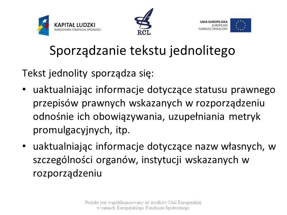 Sporządzanie tekstu jednolitego Tekst jednolity sporządza się: uaktualniając informacje dotyczące statusu prawnego przepisów prawnych wskazanych w rozporządzeniu odnośnie ich obowiązywania, uzupełniania metryk promulgacyjnych, itp.