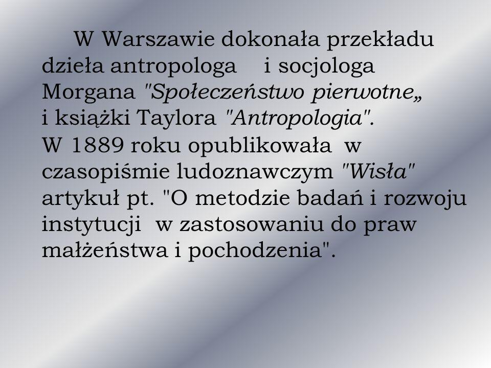 """W Warszawie dokonała przekładu dzieła antropologa i socjologa Morgana Społeczeństwo pierwotne"""" i książki Taylora Antropologia ."""