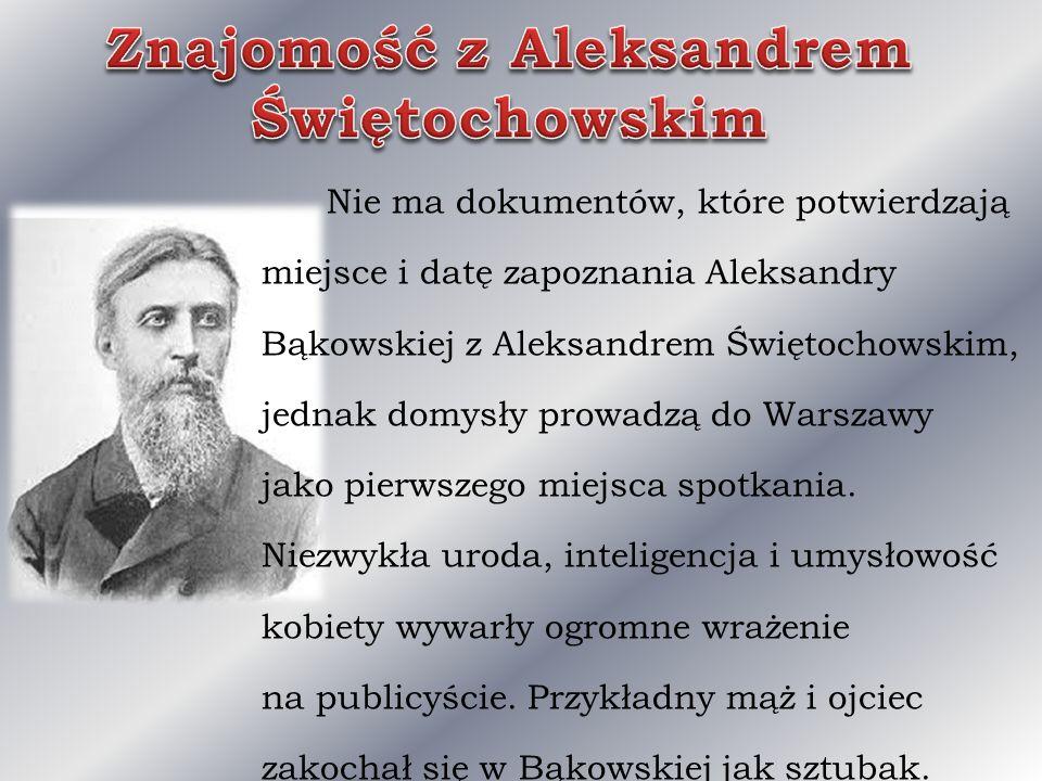 Nie ma dokumentów, które potwierdzają miejsce i datę zapoznania Aleksandry Bąkowskiej z Aleksandrem Świętochowskim, jednak domysły prowadzą do Warszaw