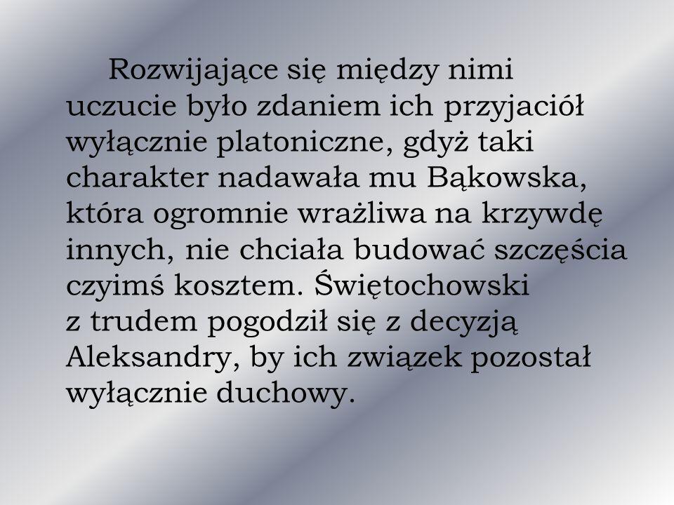 Rozwijające się między nimi uczucie było zdaniem ich przyjaciół wyłącznie platoniczne, gdyż taki charakter nadawała mu Bąkowska, która ogromnie wrażliwa na krzywdę innych, nie chciała budować szczęścia czyimś kosztem.