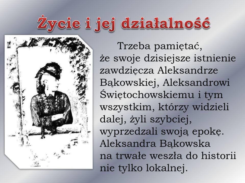 Trzeba pamiętać, że swoje dzisiejsze istnienie zawdzięcza Aleksandrze Bąkowskiej, Aleksandrowi Świętochowskiemu i tym wszystkim, którzy widzieli dalej, żyli szybciej, wyprzedzali swoją epokę.