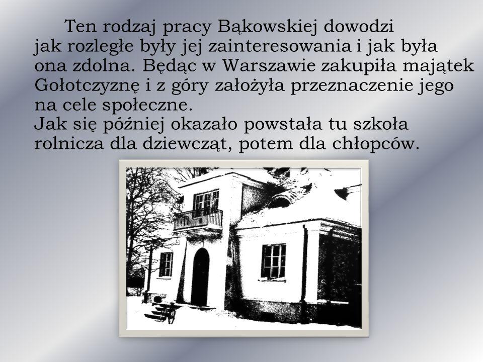 Ten rodzaj pracy Bąkowskiej dowodzi jak rozległe były jej zainteresowania i jak była ona zdolna. Będąc w Warszawie zakupiła majątek Gołotczyznę i z gó