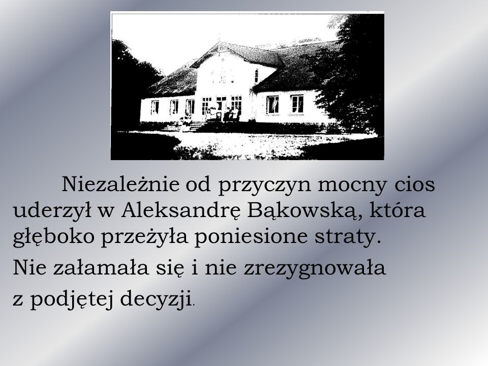 Niezależnie od przyczyn mocny cios uderzył w Aleksandrę Bąkowską, która głęboko przeżyła poniesione straty. Nie załamała się i nie zrezygnowała z podj