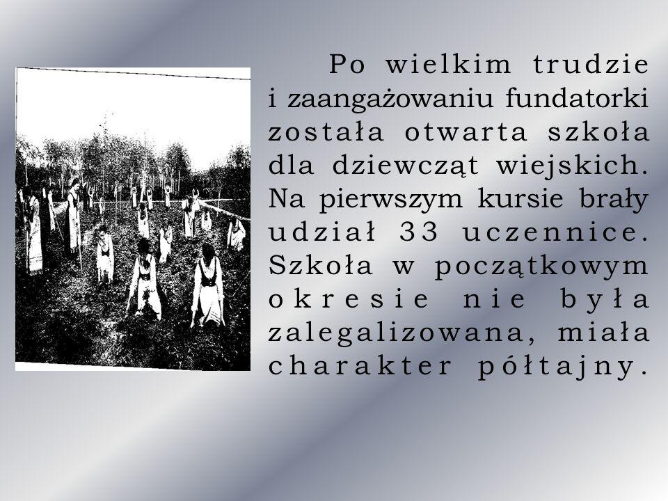 Po wielkim trudzie i zaangażowaniu fundatorki została otwarta szkoła dla dziewcząt wiejskich. Na pierwszym kursie brały udział 33 uczennice. Szkoła w