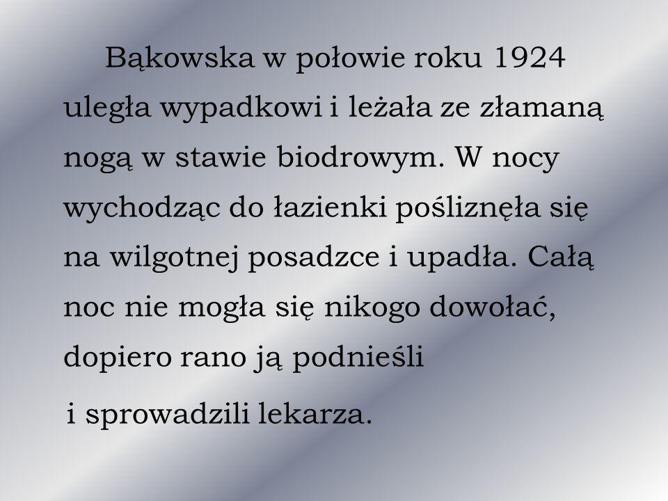 Bąkowska w połowie roku 1924 uległa wypadkowi i leżała ze złamaną nogą w stawie biodrowym. W nocy wychodząc do łazienki pośliznęła się na wilgotnej po